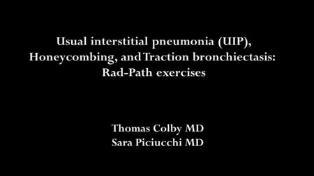 Usual interstitial pneumonia (UIP), Honeycombing, and Traction bronchiectasis: Rad-Path exercises Thomas Colby MD Sara Piciucchi MD.