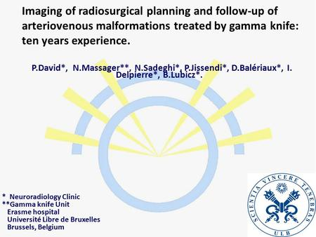 Imaging of radiosurgical planning and follow-up of arteriovenous malformations treated by gamma knife: ten years experience. P.David*, N.Massager**, N.Sadeghi*,
