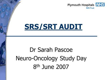 SRS/SRT AUDIT Dr Sarah Pascoe Neuro-Oncology Study Day 8 th June 2007.