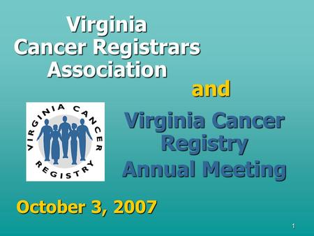 1 Virginia Cancer Registrars Association and Virginia Cancer Registry Annual Meeting October 3, 2007.