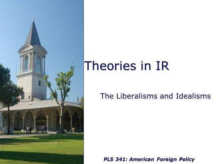 PLS 341: American Foreign Policy Theories in IR The Liberalisms and Idealisms.