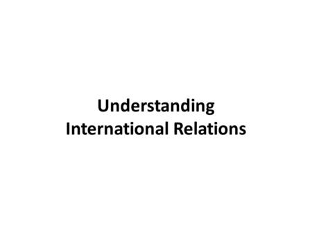 Understanding International Relations. Aims of this course This course aims to: explore the evolution of the discipline of IR over the past century.