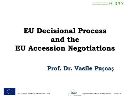 This Project is funded by the European Union Project implemented by Human Dynamics Consortium EU Decisional Process and the EU Accession Negotiations Prof.