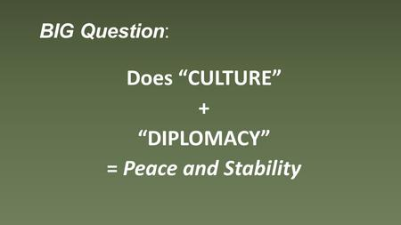 "BIG Question: Does ""CULTURE"" + ""DIPLOMACY"" = Peace and Stability."