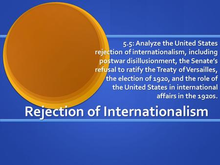 Rejection of Internationalism 5.5: Analyze the United States rejection of internationalism, including postwar disillusionment, the Senate's refusal to.