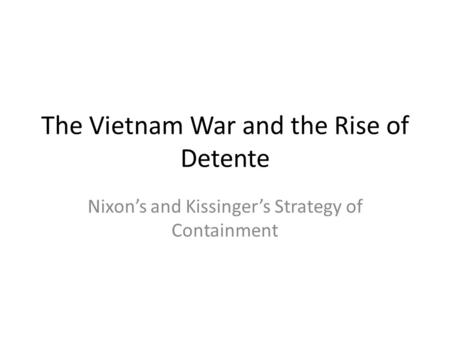 The Vietnam War and the Rise of Detente Nixon's and Kissinger's Strategy of Containment.
