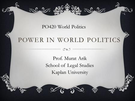 POWER IN WORLD POLITICS PO420 World Politics Prof. Murat Arik School of Legal Studies Kaplan University.
