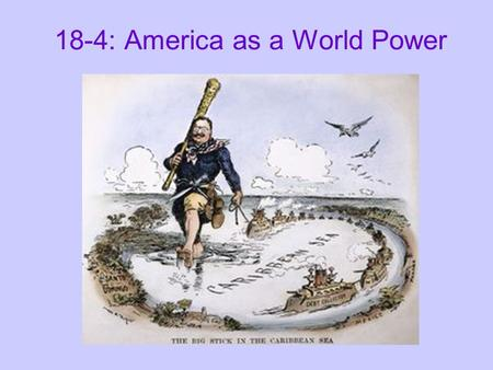 "18-4: America as a World Power. Roosevelt's ""Big Stick"" Diplomacy: T.R.'s foreign policy = the use of the U.S. military, especially the navy, to influence."