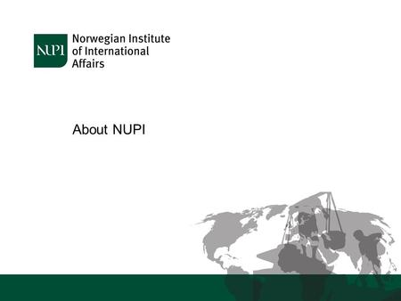 About NUPI. Who are we? NUPI is a leading centre for research on international issues in areas of particular relevance to Norwegian foreign policy We.