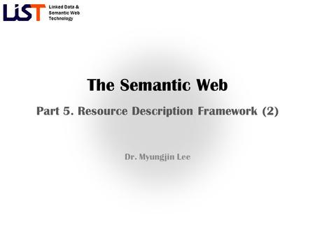 Linked Data & Semantic Web Technology The Semantic Web Part 5. Resource Description Framework (2) Dr. Myungjin Lee.