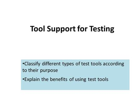 Tool Support for Testing Classify different types of test tools according to their purpose Explain the benefits of using test tools.