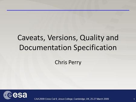 1 CAA 2009 Cross Cal 9, Jesus College, Cambridge, UK, 25-27 March 2009 Caveats, Versions, Quality and Documentation Specification Chris Perry.