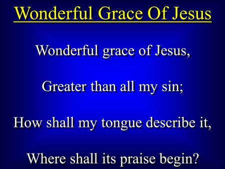 Wonderful Grace Of Jesus Wonderful grace of Jesus, Greater than all my sin; How shall my tongue describe it, Where shall its praise begin? Wonderful grace.
