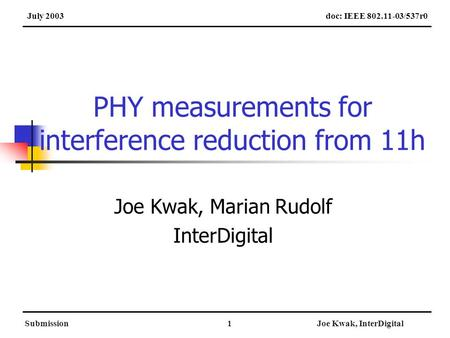SubmissionJoe Kwak, InterDigital1 PHY measurements for interference reduction from 11h Joe Kwak, Marian Rudolf InterDigital doc: IEEE 802.11-03/537r0July.