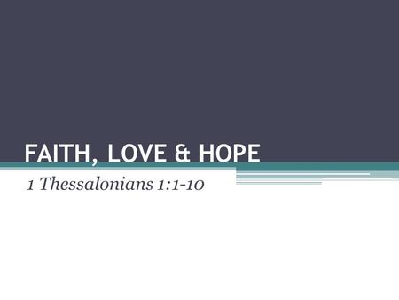 FAITH, LOVE & HOPE 1 Thessalonians 1:1-10. Introduction What do think are the strongest and most important words that describe our relationship with Jesus.