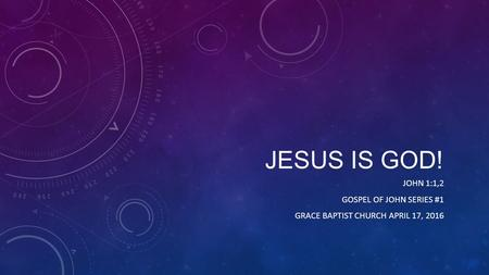 JESUS IS GOD! JOHN 1:1,2 GOSPEL OF JOHN SERIES #1 GRACE BAPTIST CHURCH APRIL 17, 2016.