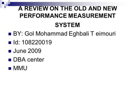 A REVIEW ON THE OLD AND NEW PERFORMANCE MEASUREMENT SYSTEM BY: Gol Mohammad Eghbali T eimouri Id: 108220019 June 2009 DBA center MMU.