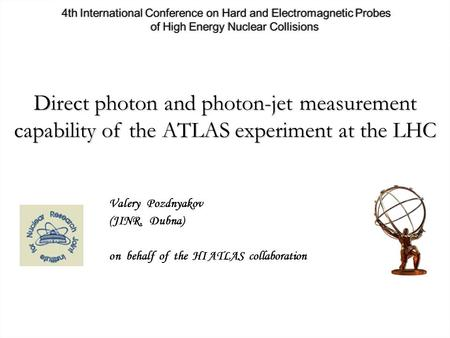 V. Pozdnyakov Direct photon and photon-jet measurement capability of the ATLAS experiment at the LHC Valery Pozdnyakov (JINR, Dubna) on behalf of the HI.