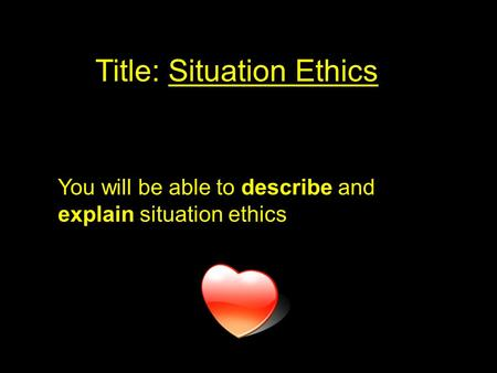 Title: Situation Ethics You will be able to describe and explain situation ethics.
