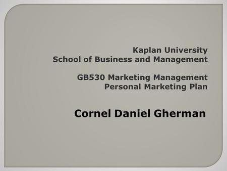 Kaplan University School of Business and Management GB530 Marketing Management Personal Marketing Plan Cornel Daniel Gherman.