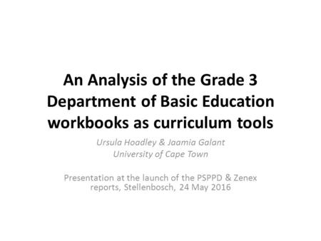 An Analysis of the Grade 3 Department of Basic Education workbooks as curriculum tools Ursula Hoadley & Jaamia Galant University of Cape Town Presentation.
