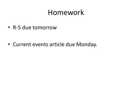 Homework R-5 due tomorrow Current events article due Monday.