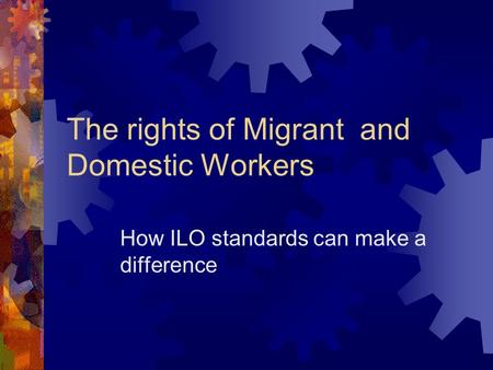 The rights of Migrant and Domestic Workers How ILO standards can make a difference.