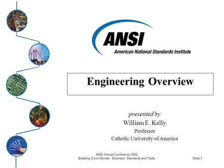 Slide 1 ANSI Annual Conference 2002 Breaking Down Border: Business, Standards and Trade Engineering Overview presented by William E. Kelly Professor Catholic.