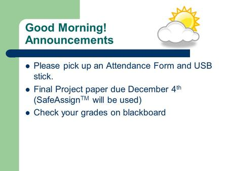 Good Morning! Announcements Please pick up an Attendance Form and USB stick. Final Project paper due December 4 th (SafeAssign TM will be used) Check your.