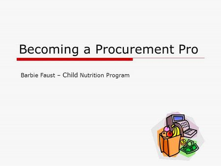 Becoming a Procurement Pro Barbie Faust – Child Nutrition Program.