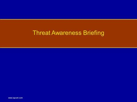 Www.ispcert.com Threat Awareness Briefing. www.ispcert.com Why Our Information Employee Responsibilities Threat Awareness and Defensive Information Methods.