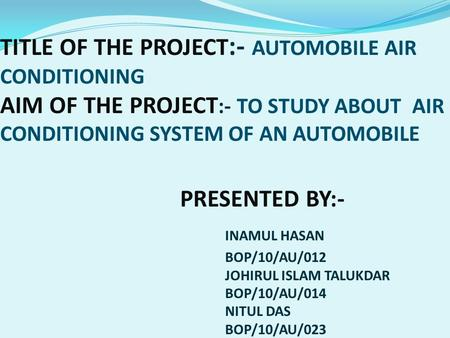 TITLE OF THE PROJECT:- AUTOMOBILE AIR CONDITIONING AIM OF THE PROJECT:- TO STUDY ABOUT AIR CONDITIONING SYSTEM OF AN AUTOMOBILE 				PRESENTED BY:- 					INAMUL.