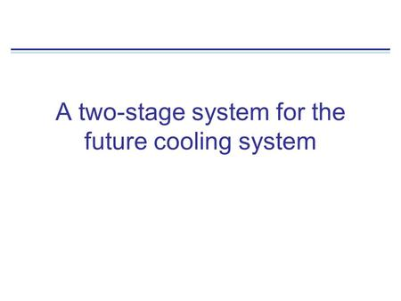 A two-stage system for the future cooling system.