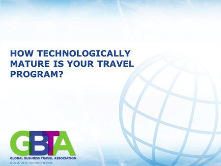 © 2015 GBTA. All rights reserved. 1 HOW TECHNOLOGICALLY MATURE IS YOUR TRAVEL PROGRAM?