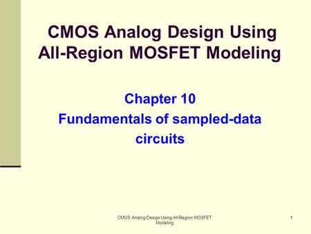 CMOS Analog Design Using All-Region MOSFET Modeling 1 Chapter 10 Fundamentals of sampled-data circuits.
