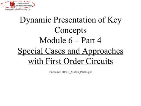 Dynamic Presentation of Key Concepts Module 6 – Part 4 Special Cases and Approaches with First Order Circuits Filename: DPKC_Mod06_Part04.ppt.