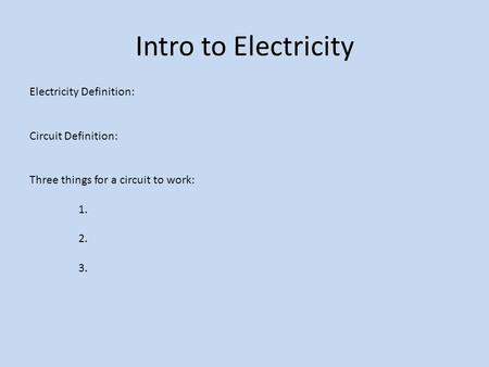 Intro to Electricity Electricity Definition: Circuit Definition: Three things for a circuit to work: 1. 2. 3.