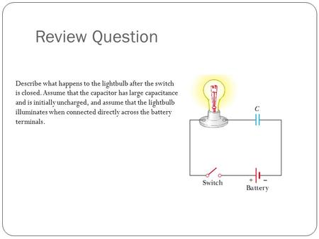 Review Question Describe what happens to the lightbulb after the switch is closed. Assume that the capacitor has large capacitance and is initially uncharged,
