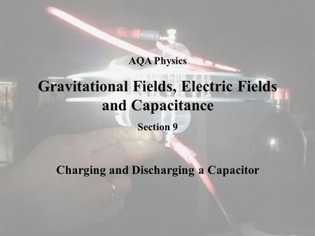 AQA Physics Gravitational Fields, Electric Fields and Capacitance Section 9 Charging and Discharging a Capacitor.