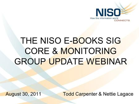 THE NISO E-BOOKS SIG CORE & MONITORING GROUP UPDATE WEBINAR August 30, 2011 Todd Carpenter & Nettie Lagace.