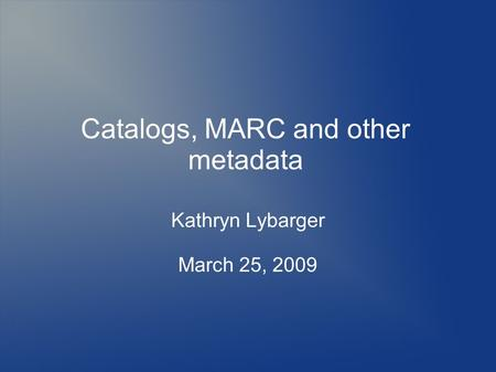 Catalogs, MARC and other metadata Kathryn Lybarger March 25, 2009.