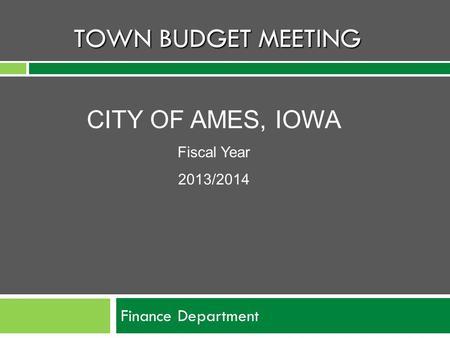 TOWN BUDGET MEETING Finance Department CITY OF AMES, IOWA Fiscal Year 2013/2014.