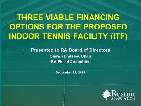 THREE VIABLE FINANCING OPTIONS FOR THE PROPOSED INDOOR TENNIS FACILITY (ITF) Presented to RA Board of Directors Shawn Endsley, Chair RA Fiscal Committee.