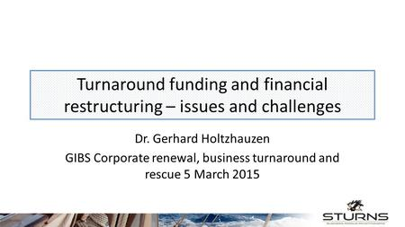 Turnaround funding and financial restructuring – issues and challenges Dr. Gerhard Holtzhauzen GIBS Corporate renewal, business turnaround and rescue 5.