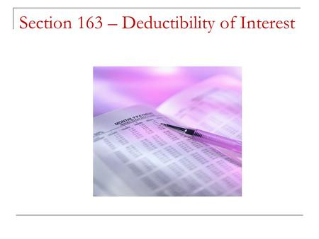 "Section 163 – Deductibility of Interest. Section 163(a) states: ""There shall be allowed as a deduction all interest paid or accrued within the taxable."