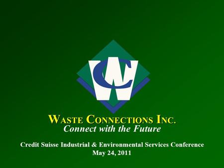 W ASTE C ONNECTIONS I NC. Connect with the Future Credit Suisse Industrial & Environmental Services Conference May 24, 2011.
