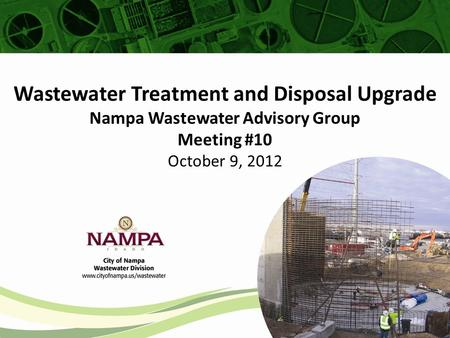 Wastewater Treatment and Disposal Upgrade Nampa Wastewater Advisory Group Meeting #10 October 9, 2012.