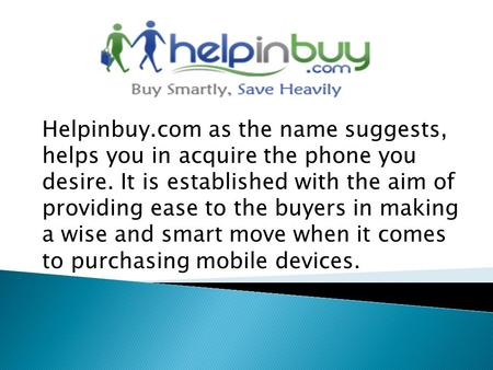 Helpinbuy.com as the name suggests, helps you in acquire the phone you desire. It is established with the aim of providing ease to the buyers in making.