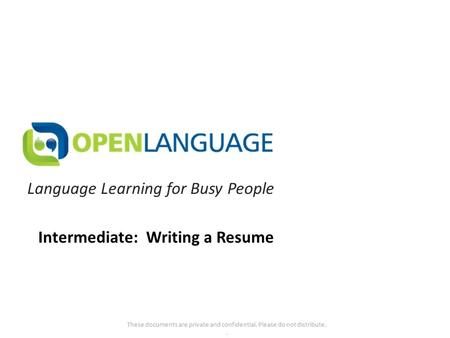 Language Learning for Busy People These documents are private and confidential. Please do not distribute.. Intermediate: Writing a Resume.
