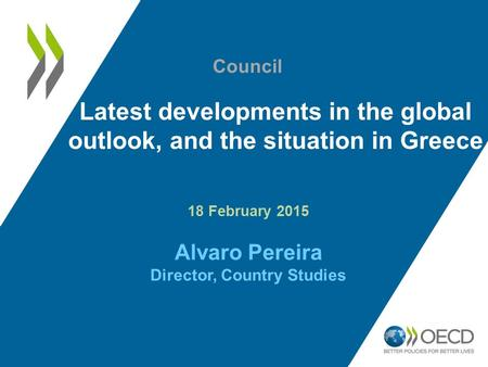 Latest developments in the global outlook, and the situation in Greece 18 February 2015 Alvaro Pereira Director, Country Studies Council.